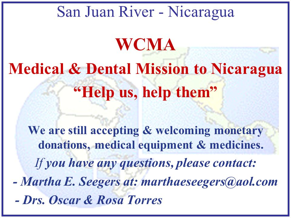 San Juan River - Nicaragua WCMA Medical & Dental Mission to Nicaragua Help us, help them We are still accepting & welcoming monetary donations, medical equipment & medicines.