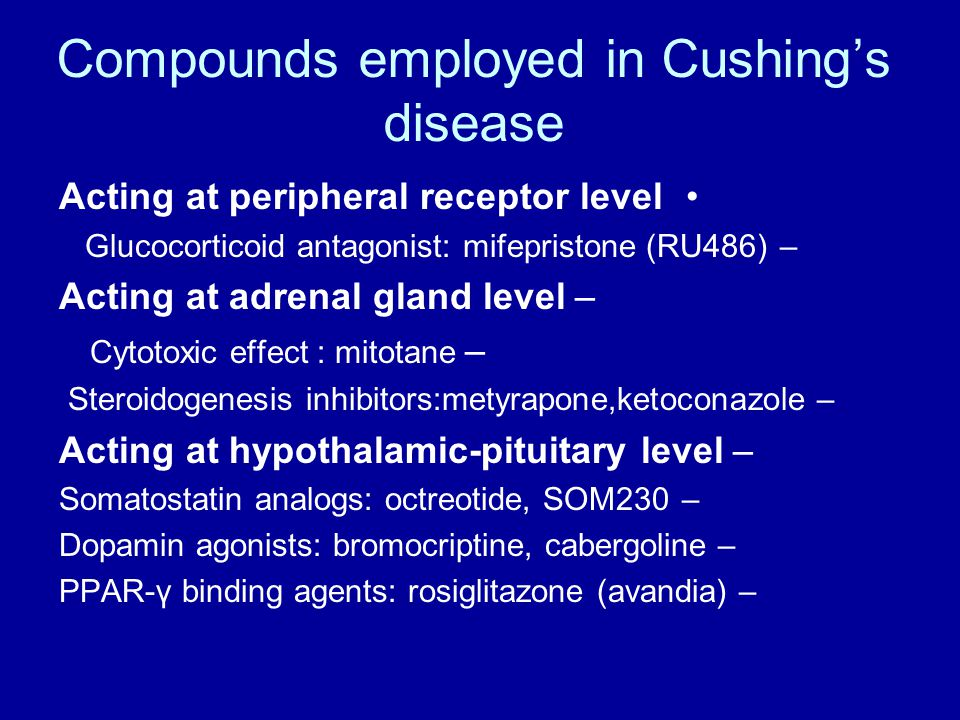 Compounds employed in Cushing's disease Acting at peripheral receptor level – Glucocorticoid antagonist: mifepristone (RU486) –Acting at adrenal gland level – Cytotoxic effect : mitotane – Steroidogenesis inhibitors:metyrapone,ketoconazole –Acting at hypothalamic-pituitary level –Somatostatin analogs: octreotide, SOM230 –Dopamin agonists: bromocriptine, cabergoline –PPAR-γ binding agents: rosiglitazone (avandia)