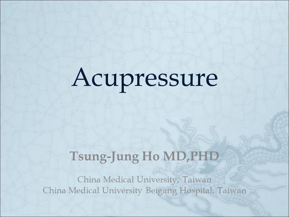 Acupressure Tsung-Jung Ho MD,PHD China Medical University, Taiwan China Medical University Beigang Hospital, Taiwan