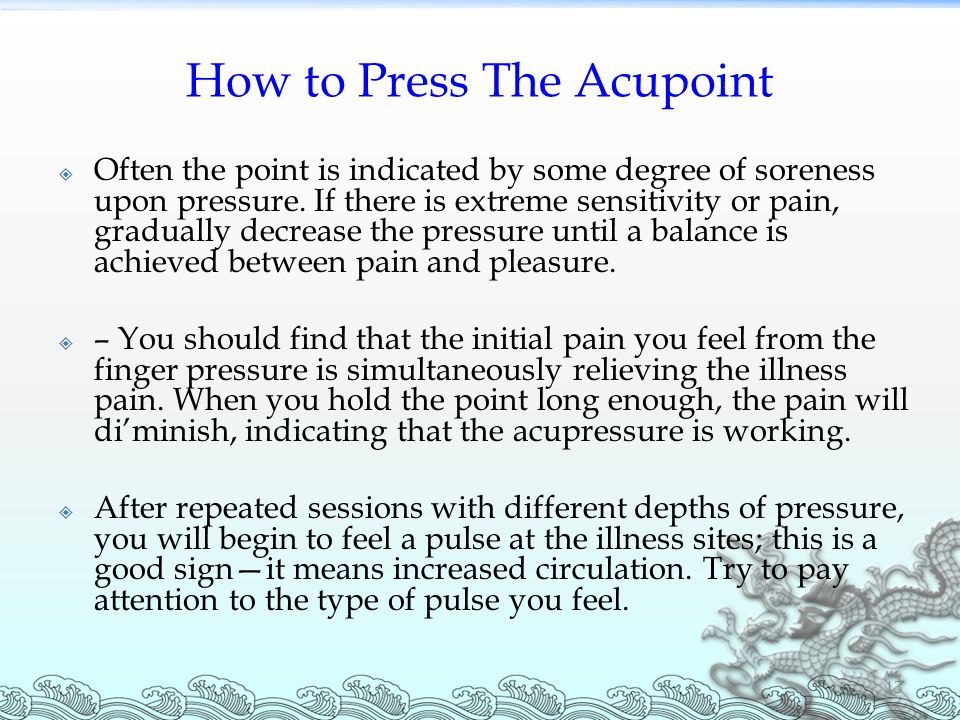 How to Press The Acupoint  Often the point is indicated by some degree of soreness upon pressure.