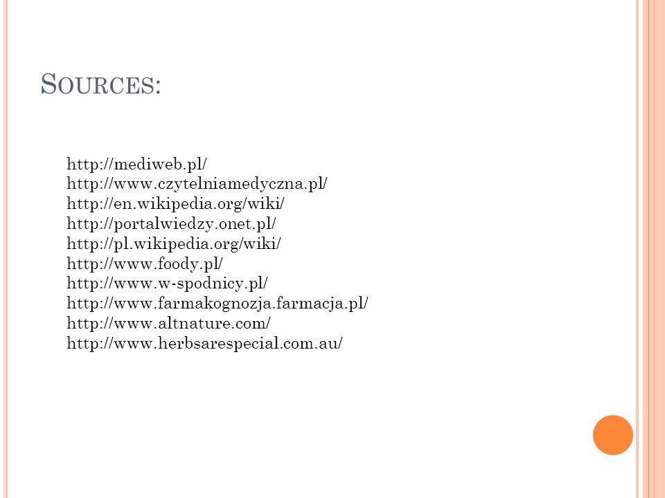 S OURCES : http://mediweb.pl/ http://www.czytelniamedyczna.pl/ http://en.wikipedia.org/wiki/ http://portalwiedzy.onet.pl/ http://pl.wikipedia.org/wiki/ http://www.foody.pl/ http://www.w-spodnicy.pl/ http://www.farmakognozja.farmacja.pl/ http://www.altnature.com/ http://www.herbsarespecial.com.au/