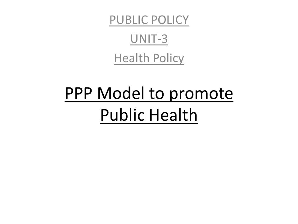 PPP Model to promote Public Health PUBLIC POLICY UNIT-3 Health Policy