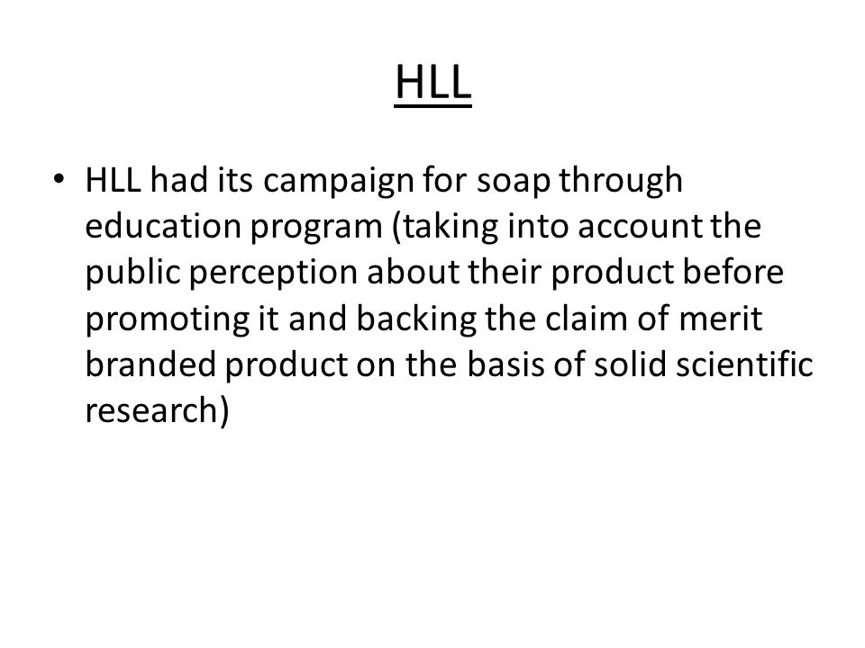 HLL HLL had its campaign for soap through education program (taking into account the public perception about their product before promoting it and backing the claim of merit branded product on the basis of solid scientific research)