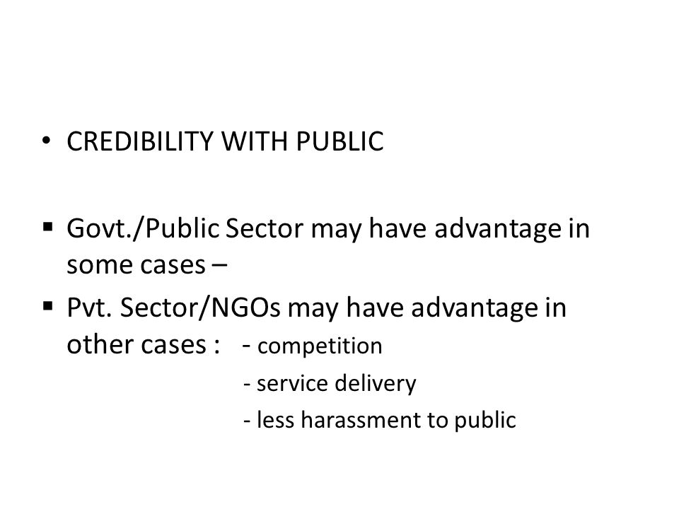 CREDIBILITY WITH PUBLIC  Govt./Public Sector may have advantage in some cases –  Pvt. Sector/NGOs may have advantage in other cases : - competition