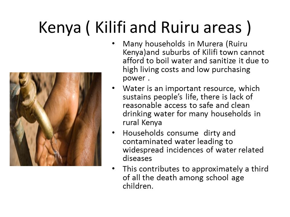 Kenya ( Kilifi and Ruiru areas ) Many households in Murera (Ruiru Kenya)and suburbs of Kilifi town cannot afford to boil water and sanitize it due to high living costs and low purchasing power.