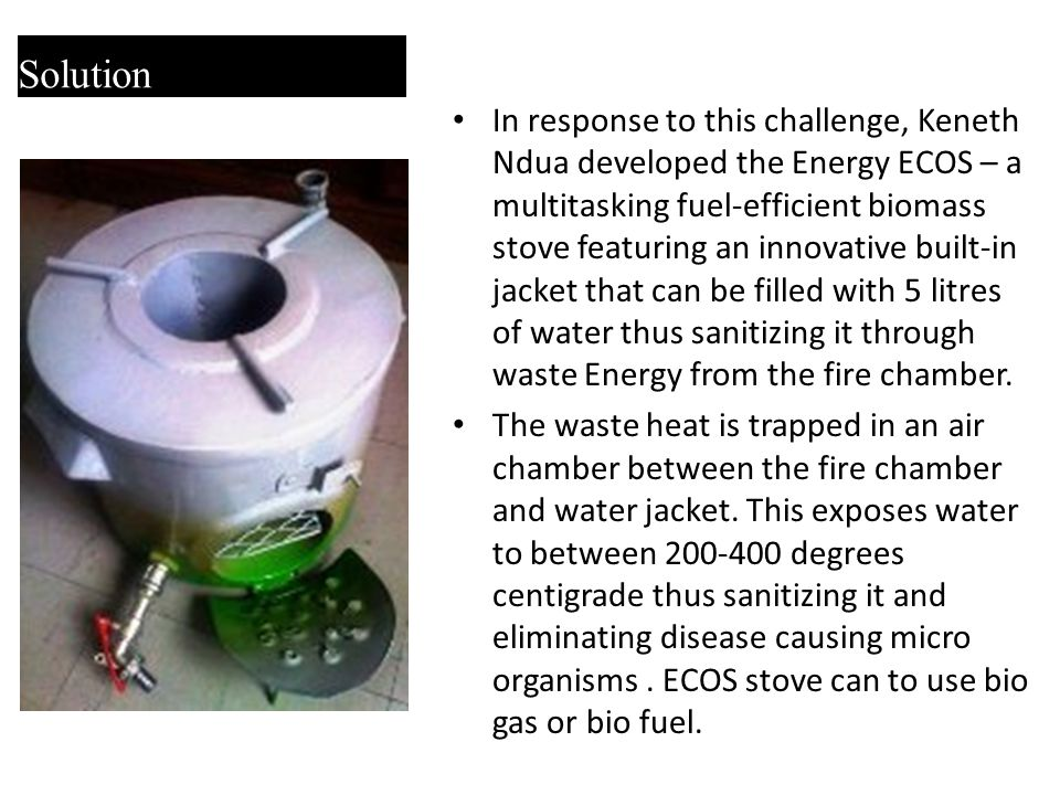 Solution In response to this challenge, Keneth Ndua developed the Energy ECOS – a multitasking fuel-efficient biomass stove featuring an innovative built-in jacket that can be filled with 5 litres of water thus sanitizing it through waste Energy from the fire chamber.