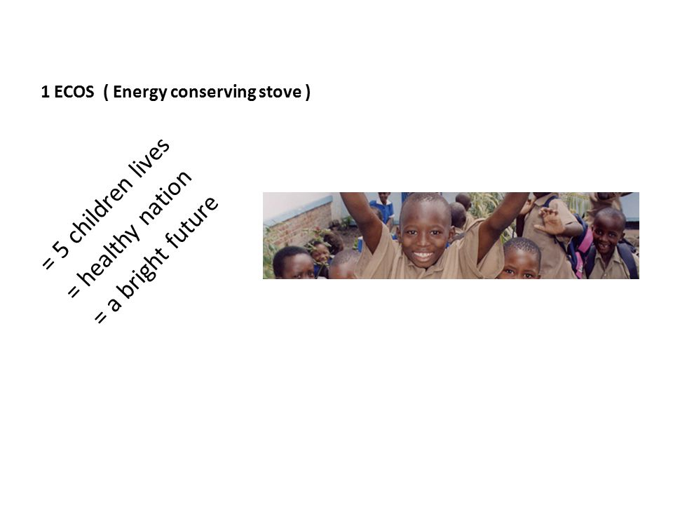 1 ECOS ( Energy conserving stove ) = 5 children lives = healthy nation = a bright future