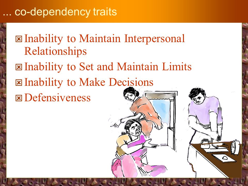 CO-DEPENDENCY TRAITS  Loss of Daily Structure  Lack of Personal Care  Indifference to Health Problems  Loss of Priorities in Life