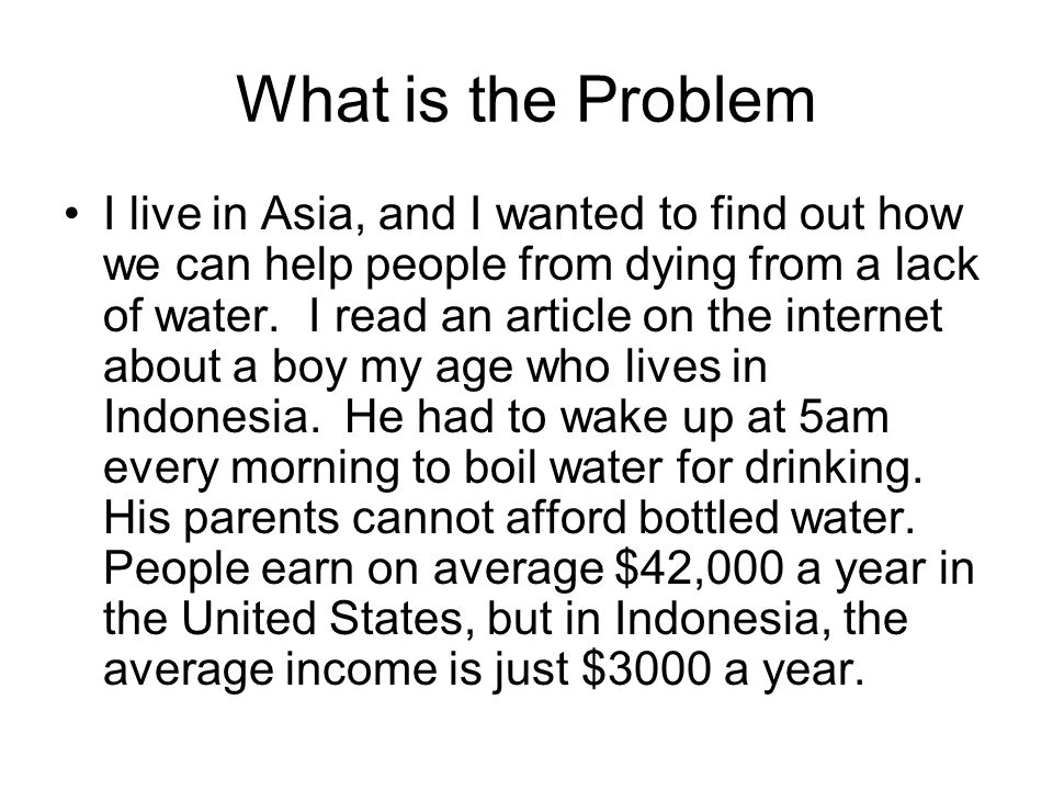 What is the Problem I live in Asia, and I wanted to find out how we can help people from dying from a lack of water.
