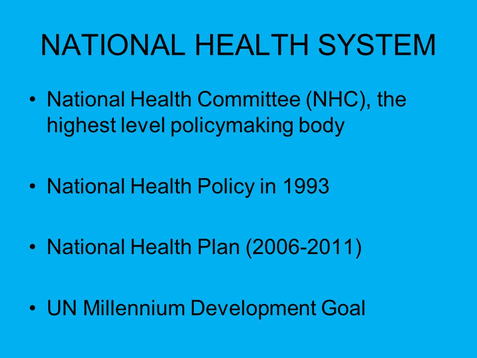 NATIONAL HEALTH SYSTEM National Health Committee (NHC), the highest level policymaking body National Health Policy in 1993 National Health Plan (2006-