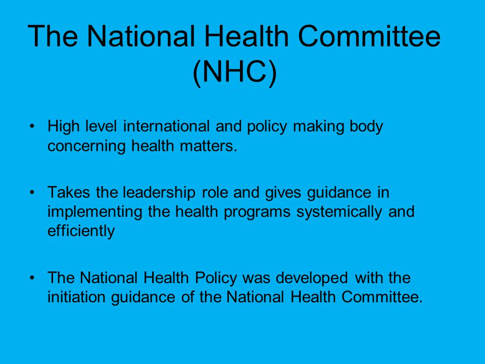 The National Health Committee (NHC) High level international and policy making body concerning health matters. Takes the leadership role and gives gui