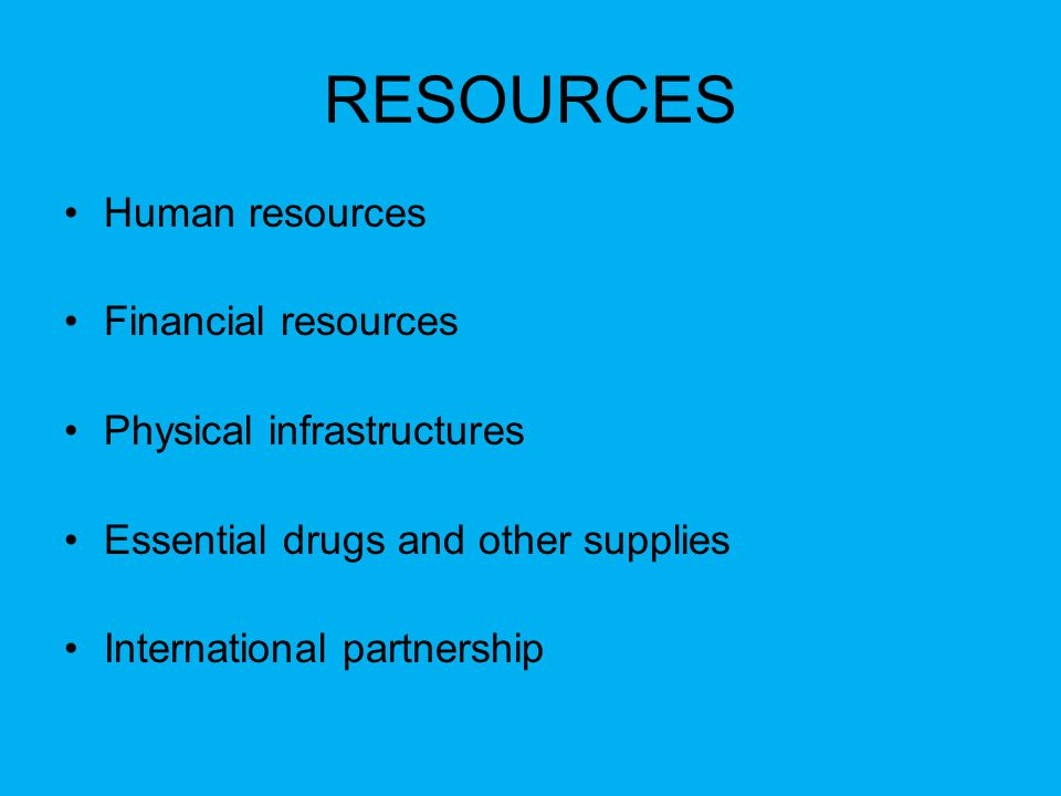 RESOURCES Human resources Financial resources Physical infrastructures Essential drugs and other supplies International partnership