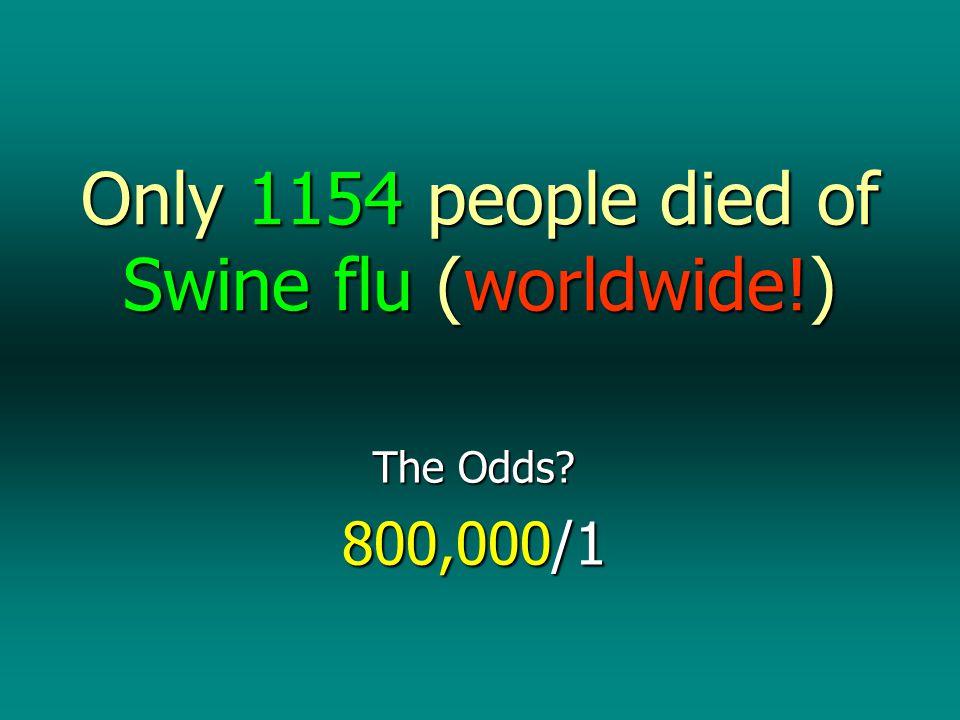 Only 1154 people died of Swine flu (worldwide!) The Odds 800,000/1
