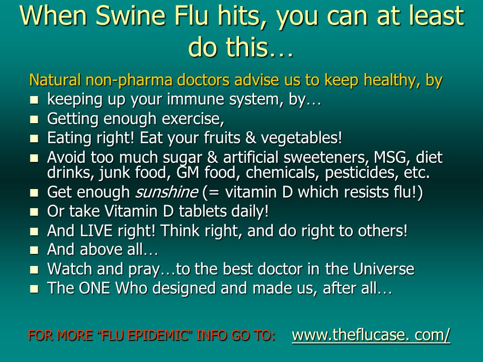 When Swine Flu hits, you can at least do this … Natural non-pharma doctors advise us to keep healthy, by keeping up your immune system, by … keeping up your immune system, by … Getting enough exercise, Getting enough exercise, Eating right.
