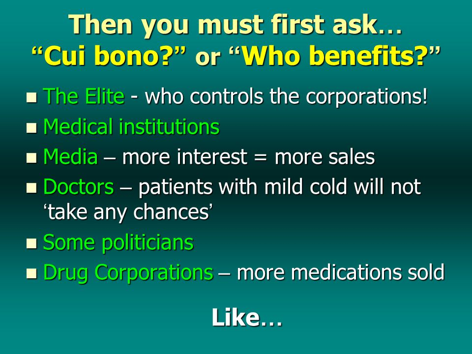 Then you must first ask … Cui bono. or Who benefits.