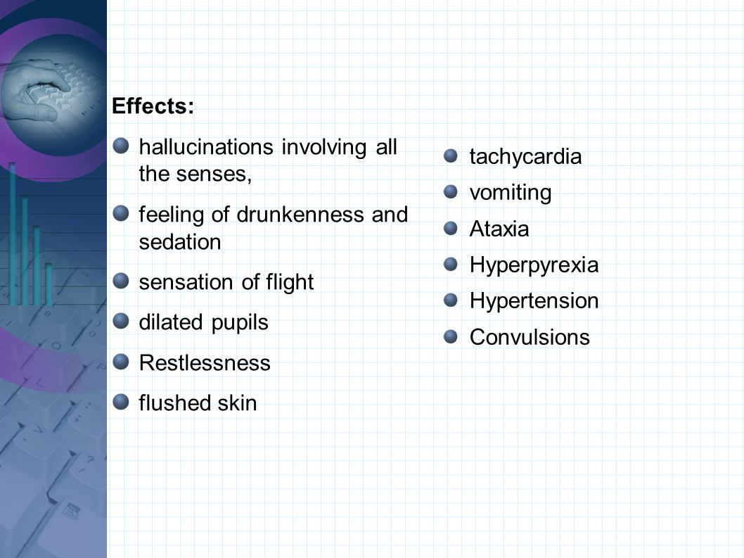Effects: hallucinations involving all the senses, feeling of drunkenness and sedation sensation of flight dilated pupils Restlessness flushed skin tac