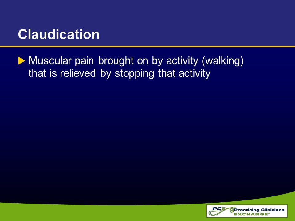 Claudication  Muscular pain brought on by activity (walking) that is relieved by stopping that activity
