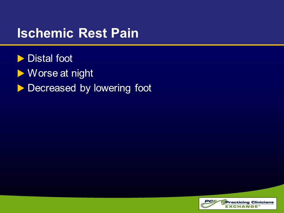 Ischemic Rest Pain  Distal foot  Worse at night  Decreased by lowering foot