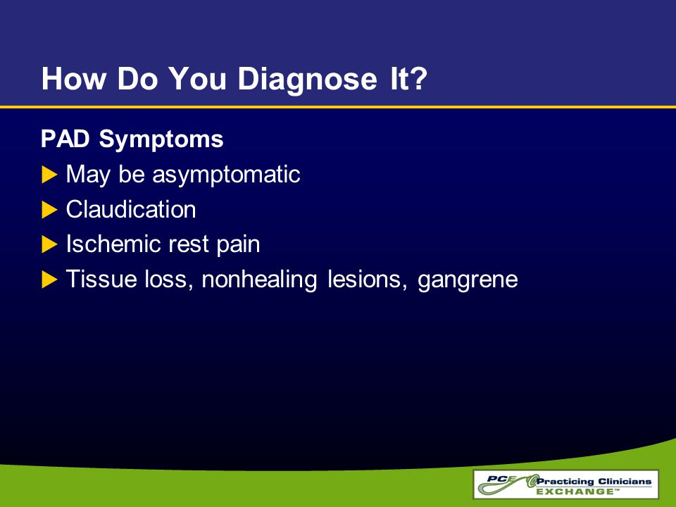 How Do You Diagnose It? PAD Symptoms  May be asymptomatic  Claudication  Ischemic rest pain  Tissue loss, nonhealing lesions, gangrene