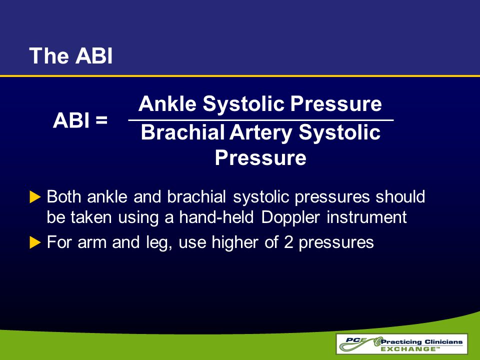 The ABI  Both ankle and brachial systolic pressures should be taken using a hand-held Doppler instrument  For arm and leg, use higher of 2 pressures