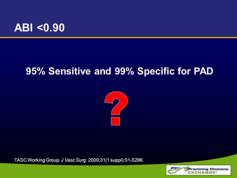 ABI <0.90 95% Sensitive and 99% Specific for PAD TASC Working Group. J Vasc Surg. 2000;31(1 suppl):S1-S296.
