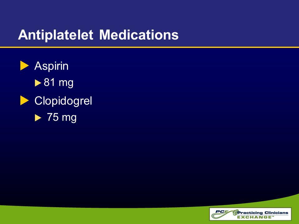  Aspirin  81 mg  Clopidogrel  75 mg Antiplatelet Medications