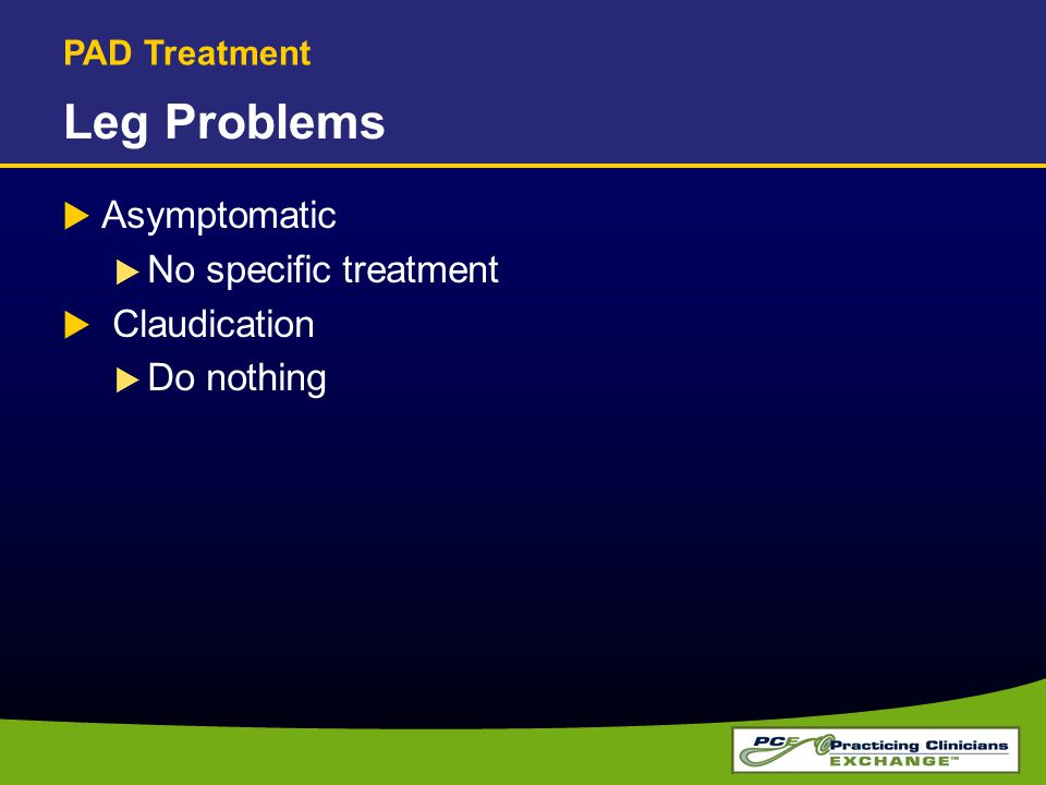 Leg Problems  Asymptomatic  No specific treatment  Claudication  Do nothing PAD Treatment