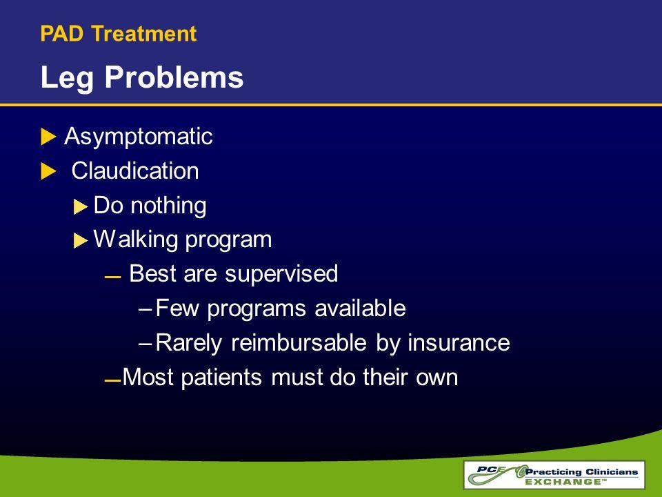 Leg Problems  Asymptomatic  Claudication  Do nothing  Walking program  Best are supervised –Few programs available –Rarely reimbursable by insura