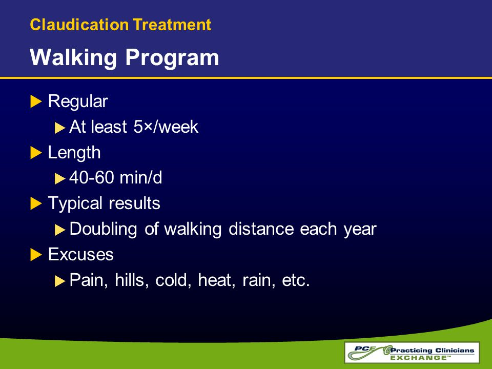 Walking Program  Regular  At least 5×/week  Length  40-60 min/d  Typical results  Doubling of walking distance each year  Excuses  Pain, hills