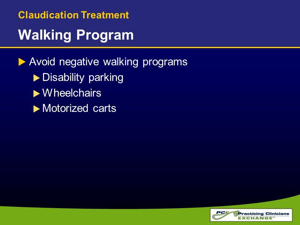 Walking Program  Avoid negative walking programs  Disability parking  Wheelchairs  Motorized carts Claudication Treatment