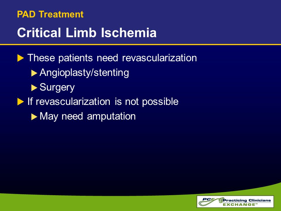 Critical Limb Ischemia  These patients need revascularization  Angioplasty/stenting  Surgery  If revascularization is not possible  May need ampu