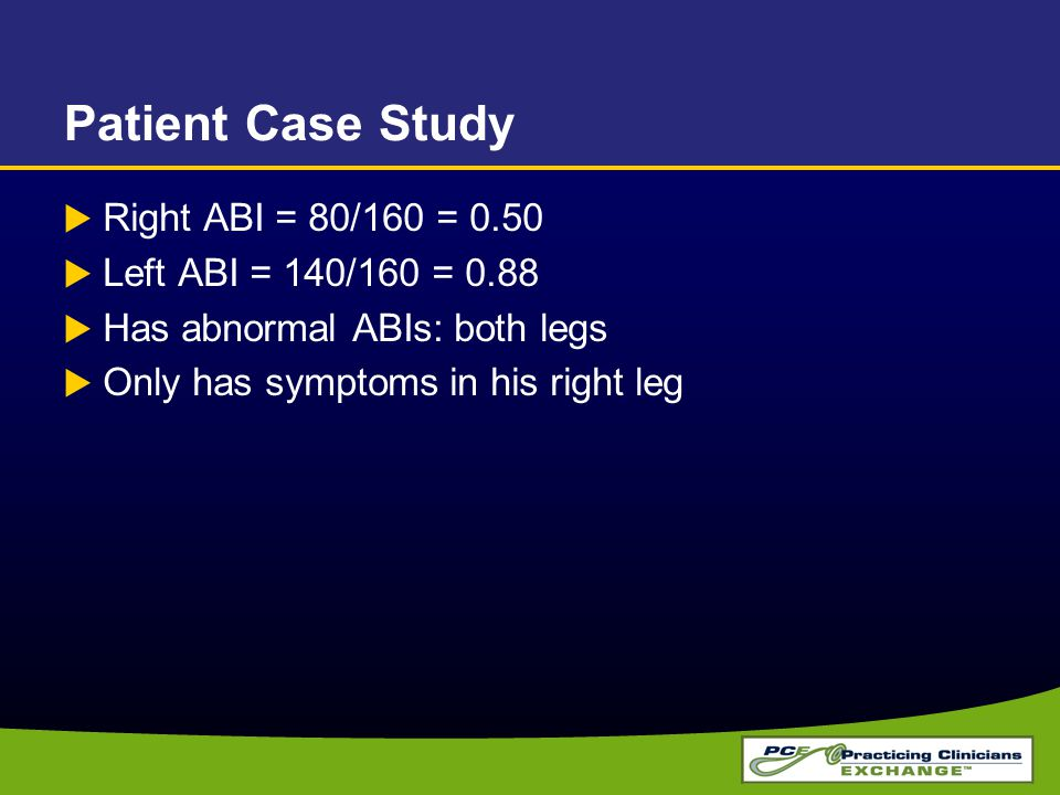 Patient Case Study  Right ABI = 80/160 = 0.50  Left ABI = 140/160 = 0.88  Has abnormal ABIs: both legs  Only has symptoms in his right leg