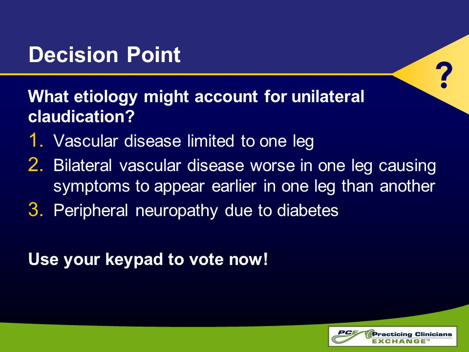 Decision Point What etiology might account for unilateral claudication? 1. Vascular disease limited to one leg 2. Bilateral vascular disease worse in