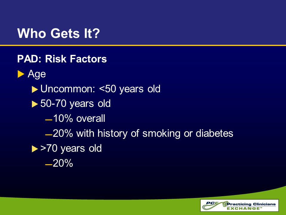 Who Gets It? PAD: Risk Factors  Age  Uncommon: <50 years old  50-70 years old 10% overall 20% with history of smoking or diabetes  >70 years old