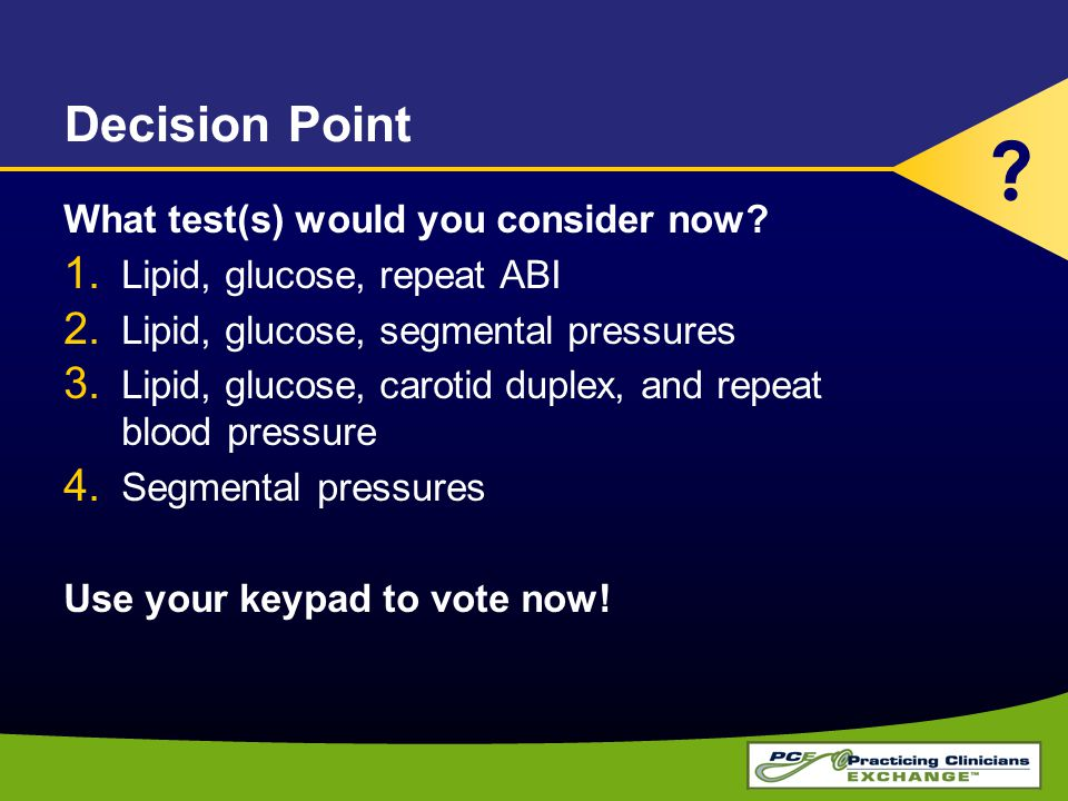 Decision Point What test(s) would you consider now? 1. Lipid, glucose, repeat ABI 2. Lipid, glucose, segmental pressures 3. Lipid, glucose, carotid du