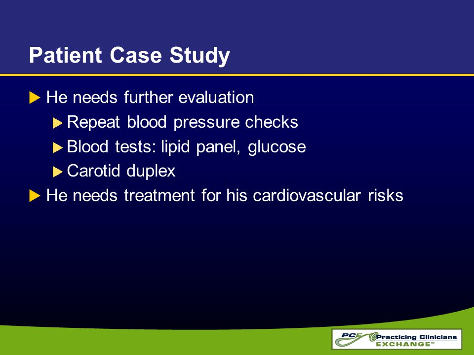 Patient Case Study  He needs further evaluation  Repeat blood pressure checks  Blood tests: lipid panel, glucose  Carotid duplex  He needs treatm