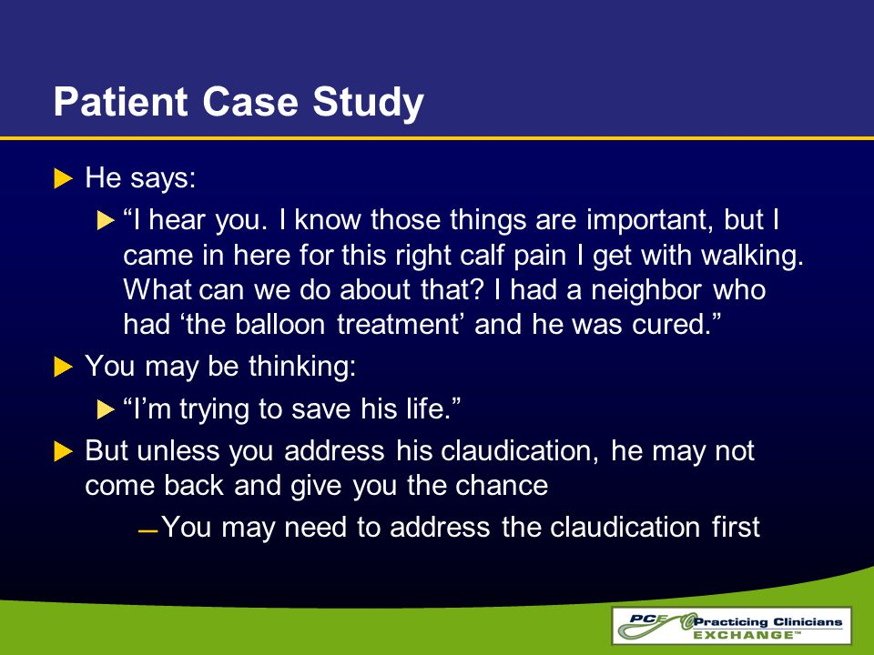 """Patient Case Study  He says:  """"I hear you. I know those things are important, but I came in here for this right calf pain I get with walking. What c"""