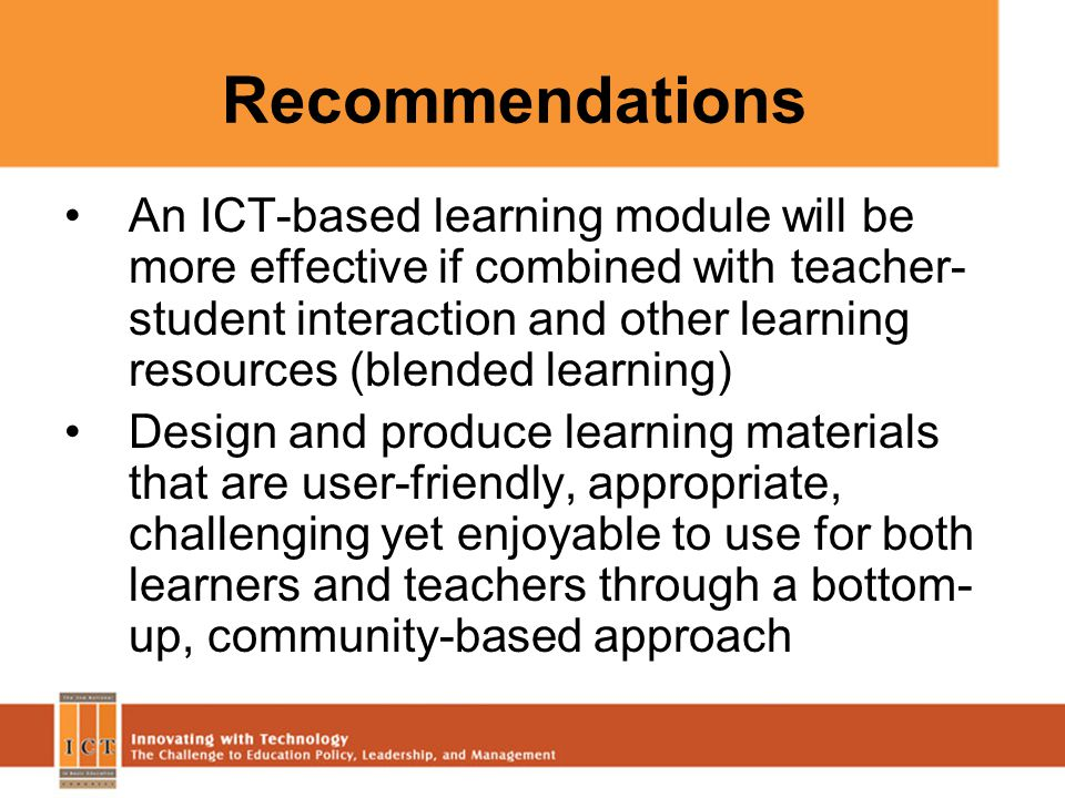 Recommendations An ICT-based learning module will be more effective if combined with teacher- student interaction and other learning resources (blende