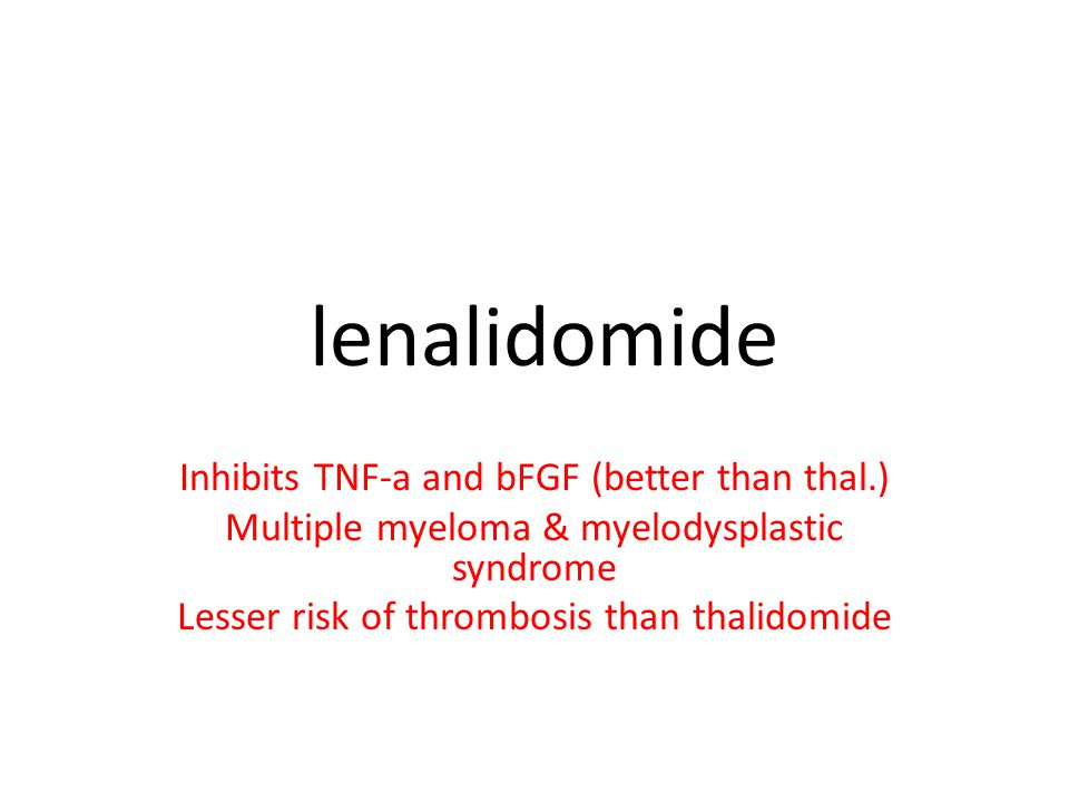 lenalidomide Inhibits TNF-a and bFGF (better than thal.) Multiple myeloma & myelodysplastic syndrome Lesser risk of thrombosis than thalidomide