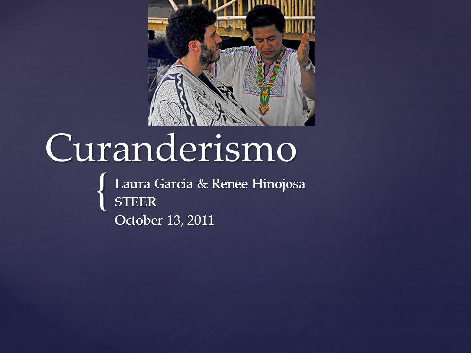 { Curanderismo Laura Garcia & Renee Hinojosa STEER October 13, 2011