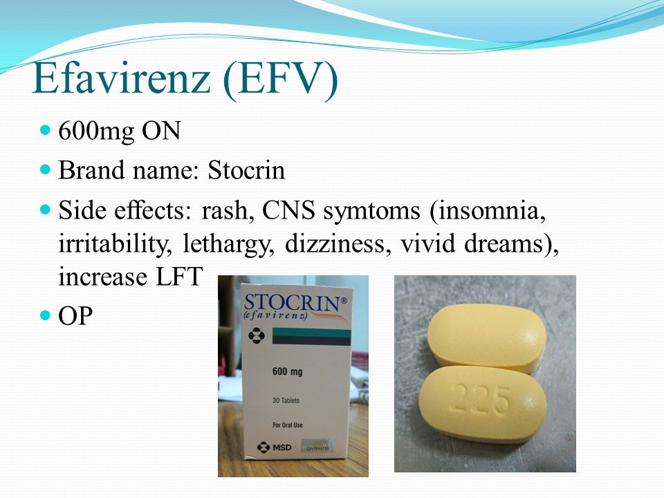 Efavirenz (EFV) 600mg ON Brand name: Stocrin Side effects: rash, CNS symtoms (insomnia, irritability, lethargy, dizziness, vivid dreams), increase LFT OP