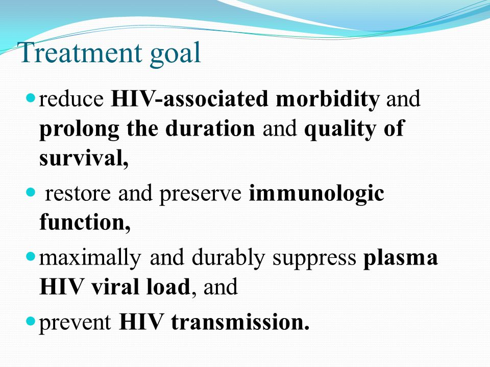 Treatment goal reduce HIV-associated morbidity and prolong the duration and quality of survival, restore and preserve immunologic function, maximally and durably suppress plasma HIV viral load, and prevent HIV transmission.