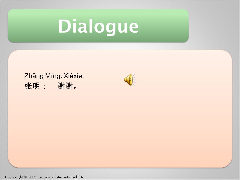 Copyright © 2009 Lumivox International Ltd. Dialogue Zhāng Míng: Xièxie. 张明: 谢谢。