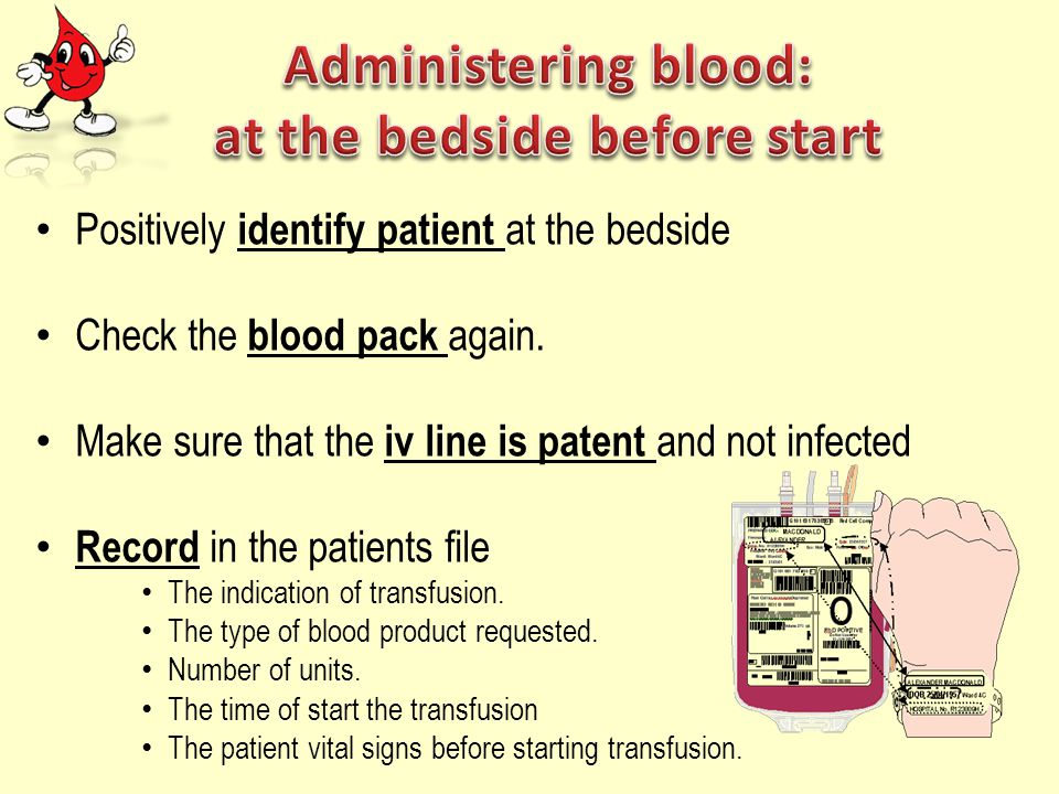 Positively identify patient at the bedside Check the blood pack again. Make sure that the iv line is patent and not infected Record in the patients fi