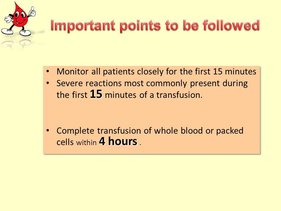 Monitor all patients closely for the first 15 minutes 15 Severe reactions most commonly present during the first 15 minutes of a transfusion. 4 hours