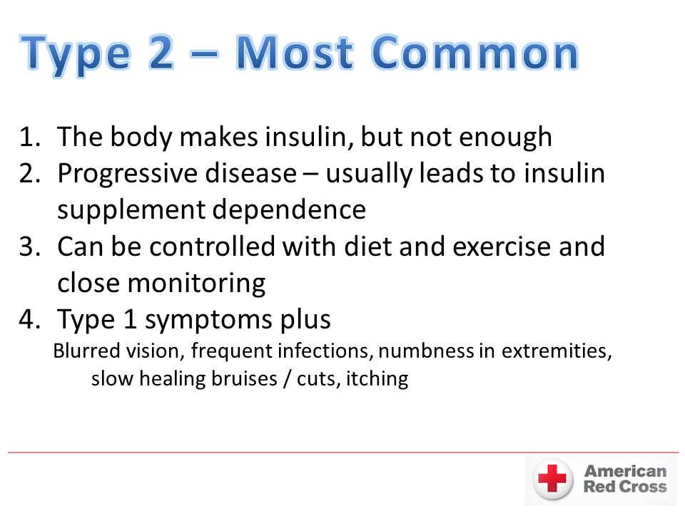 1.The body makes insulin, but not enough 2.Progressive disease – usually leads to insulin supplement dependence 3.Can be controlled with diet and exercise and close monitoring 4.Type 1 symptoms plus Blurred vision, frequent infections, numbness in extremities, slow healing bruises / cuts, itching