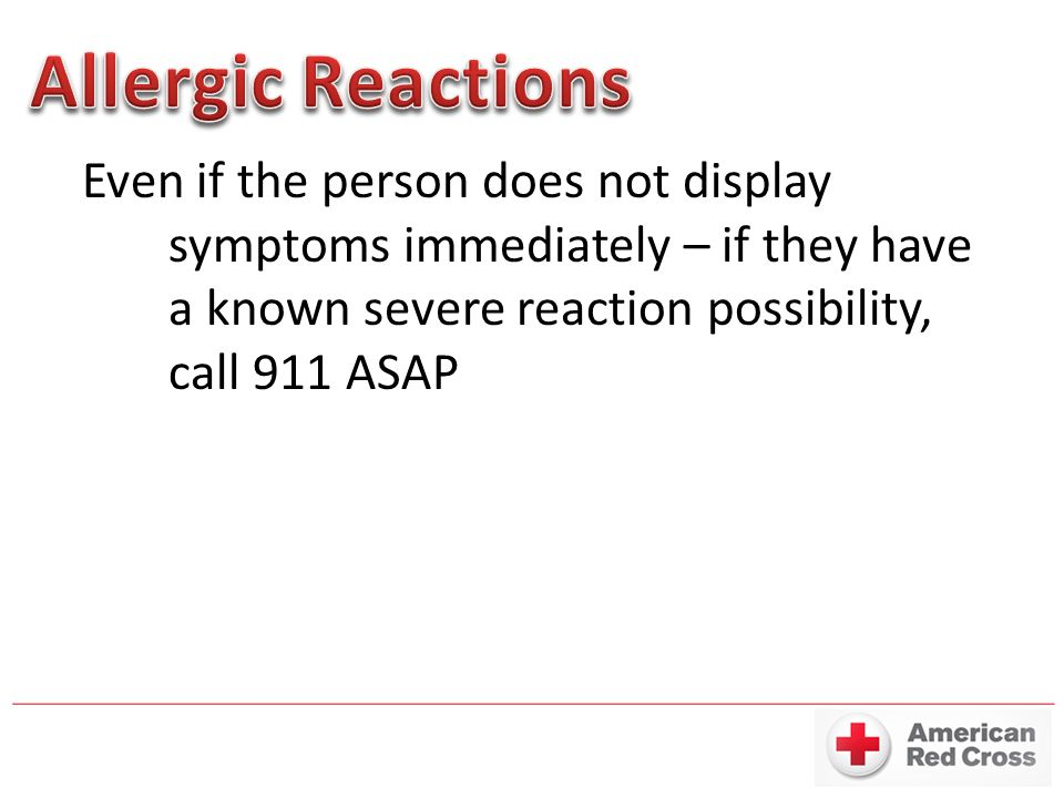 Even if the person does not display symptoms immediately – if they have a known severe reaction possibility, call 911 ASAP