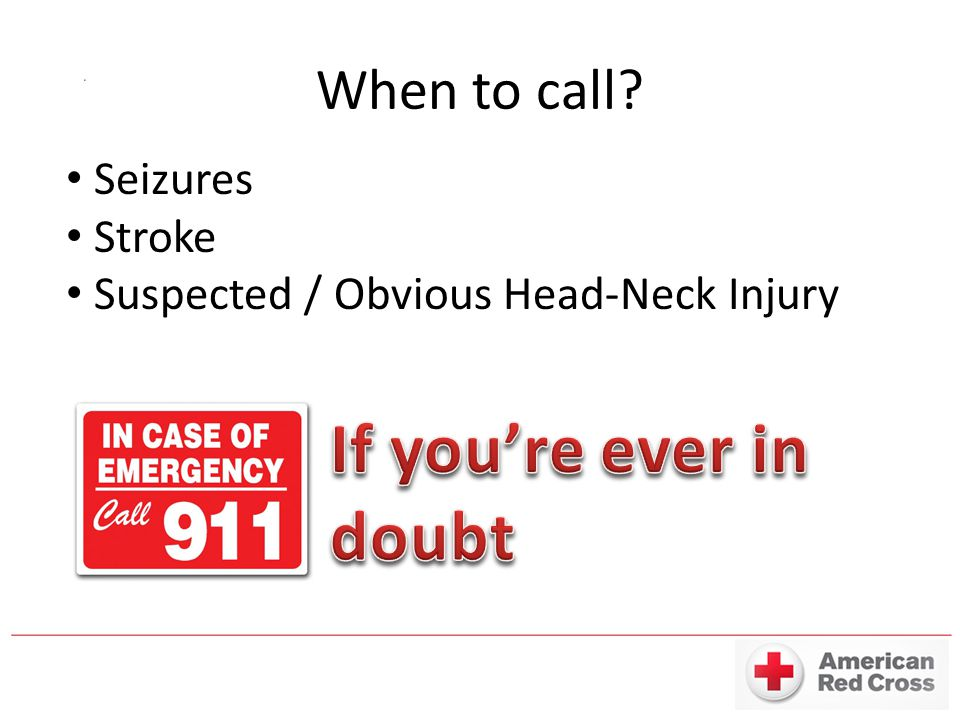 When to call? Seizures Stroke Suspected / Obvious Head-Neck Injury