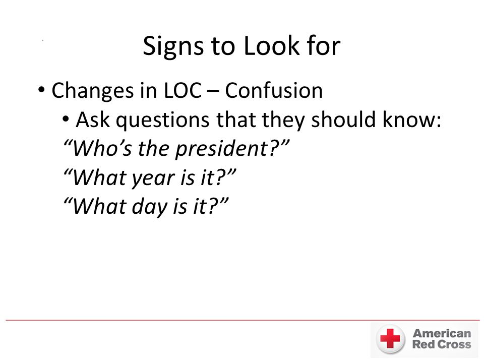 Signs to Look for Changes in LOC – Confusion Ask questions that they should know: Who's the president What year is it What day is it