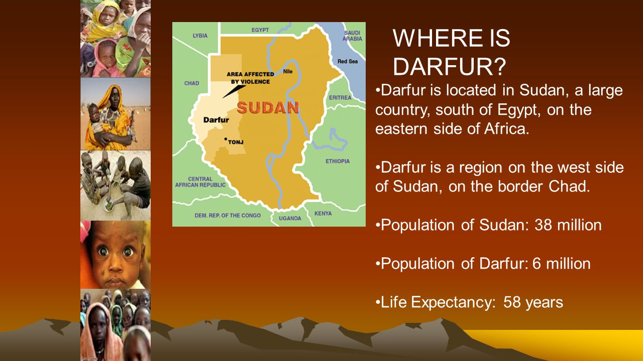 Darfur is located in Sudan, a large country, south of Egypt, on the eastern side of Africa.